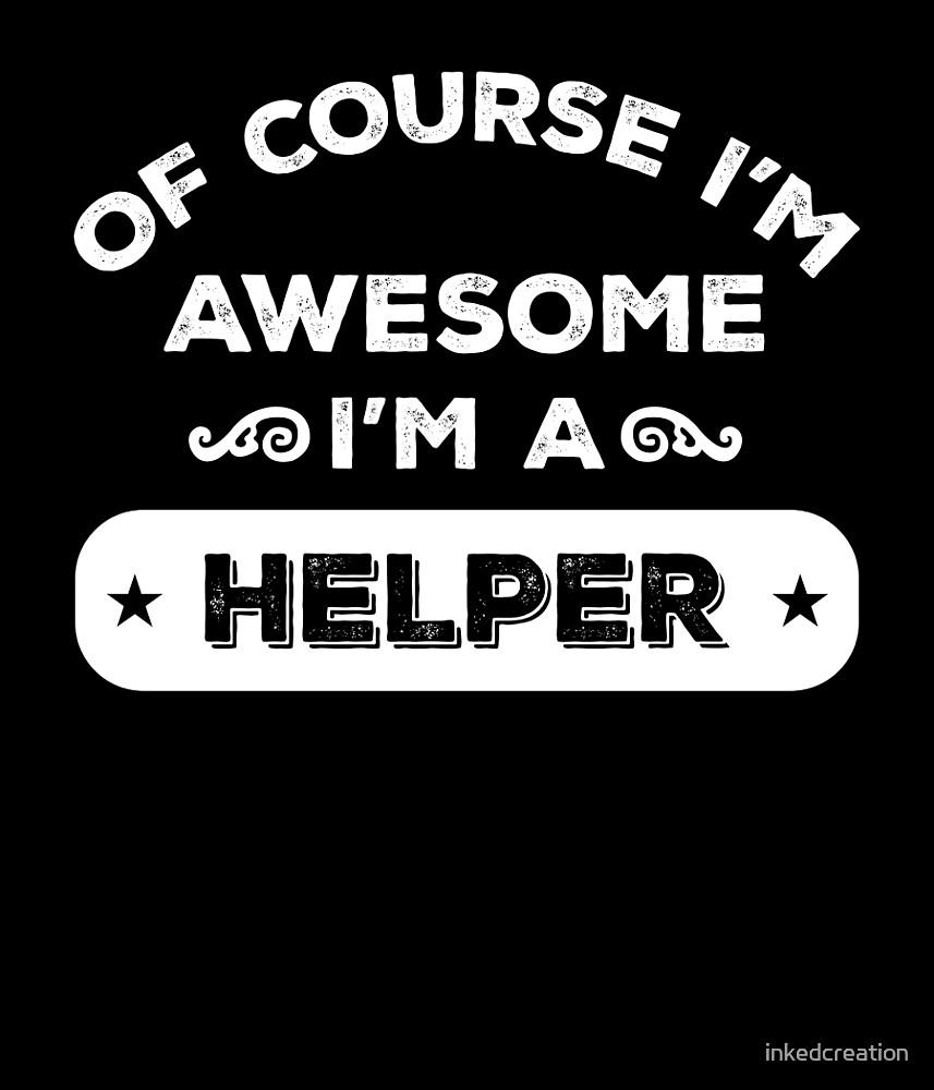 OF COURSE I'M AWESOME I'M A HELPER by inkedcreation