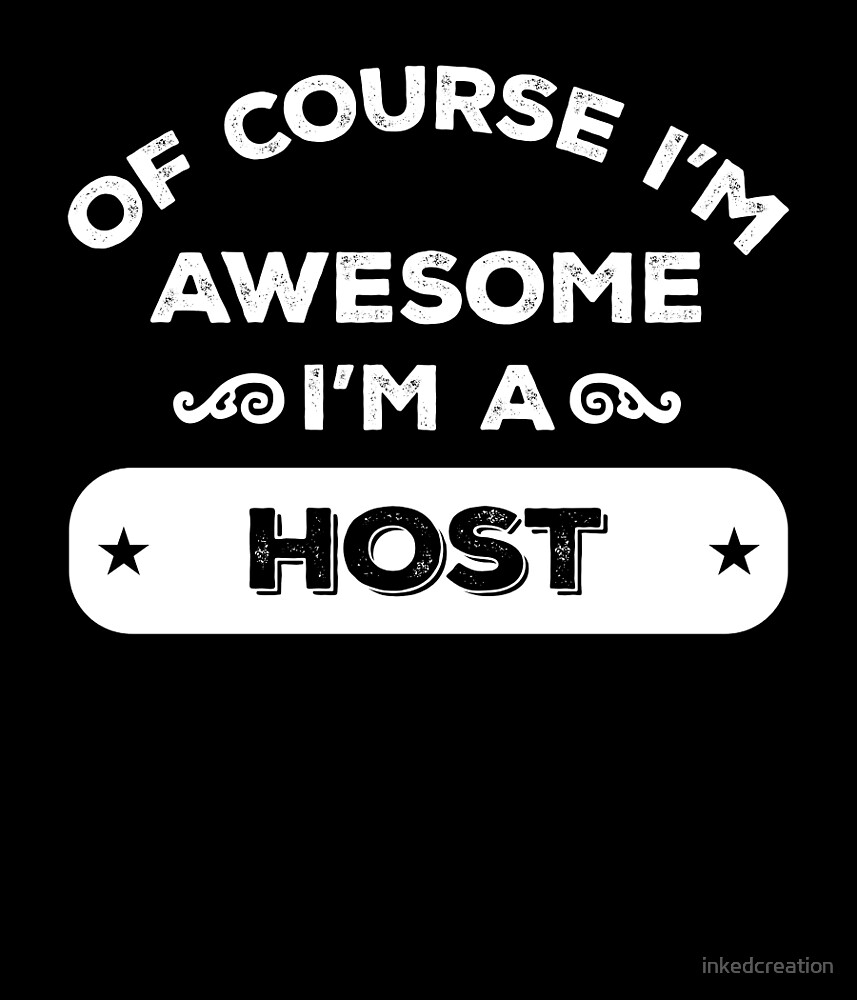 OF COURSE I'M AWESOME I'M A HOST by inkedcreation