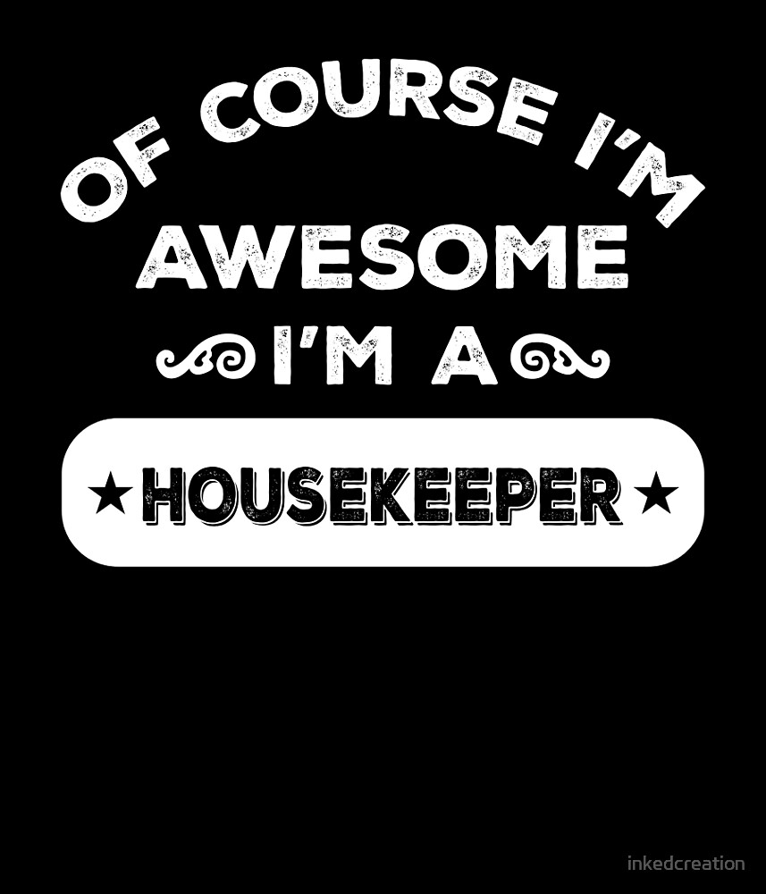 OF COURSE I'M AWESOME I'M A HOUSEKEEPER by inkedcreation
