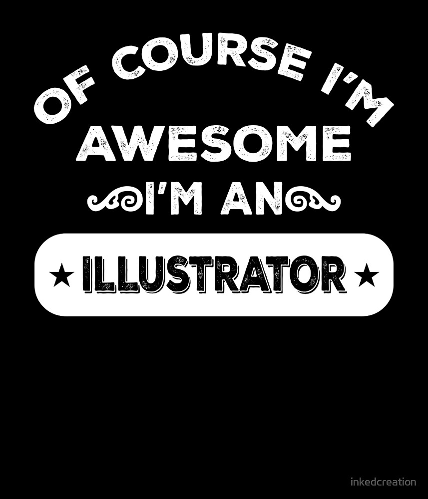 OF COURSE I'M AWESOME I'M AN ILLUSTRATOR by inkedcreation