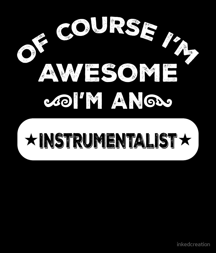 OF COURSE I'M AWESOME I'M AN INSTRUMENTALIST by inkedcreation