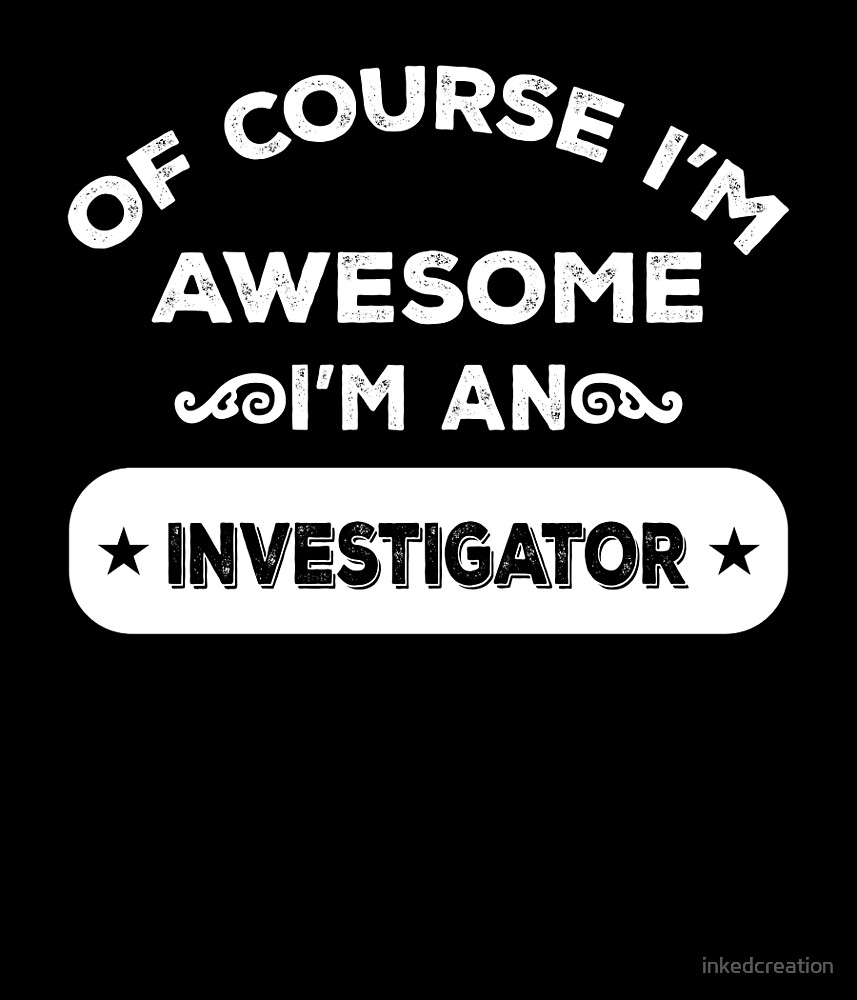 OF COURSE I'M AWESOME I'M AN INVESTIGATOR by inkedcreation