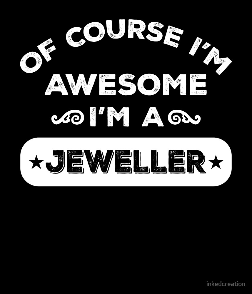 OF COURSE I'M AWESOME I'M A JEWELLER by inkedcreation