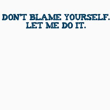 Dont blame yourself. Let me do it. by digerati