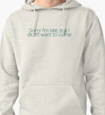 Sorry I'm late, but I didn't want to come. Pullover Hoodie