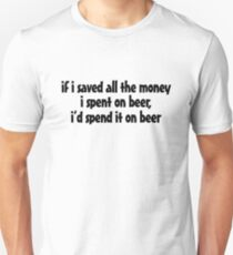if i saved all the money I spent on beer, I'd spend it on beer. T-Shirt