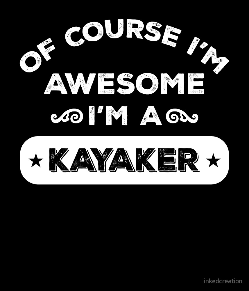 OF COURSE I'M AWESOME I'M A KAYAKER by inkedcreation