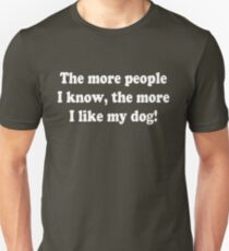 The more people I know, the more I like my dog! T-Shirt