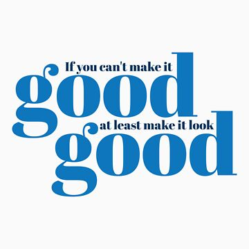 If you can't make it good, at least make it look good.  by spoll