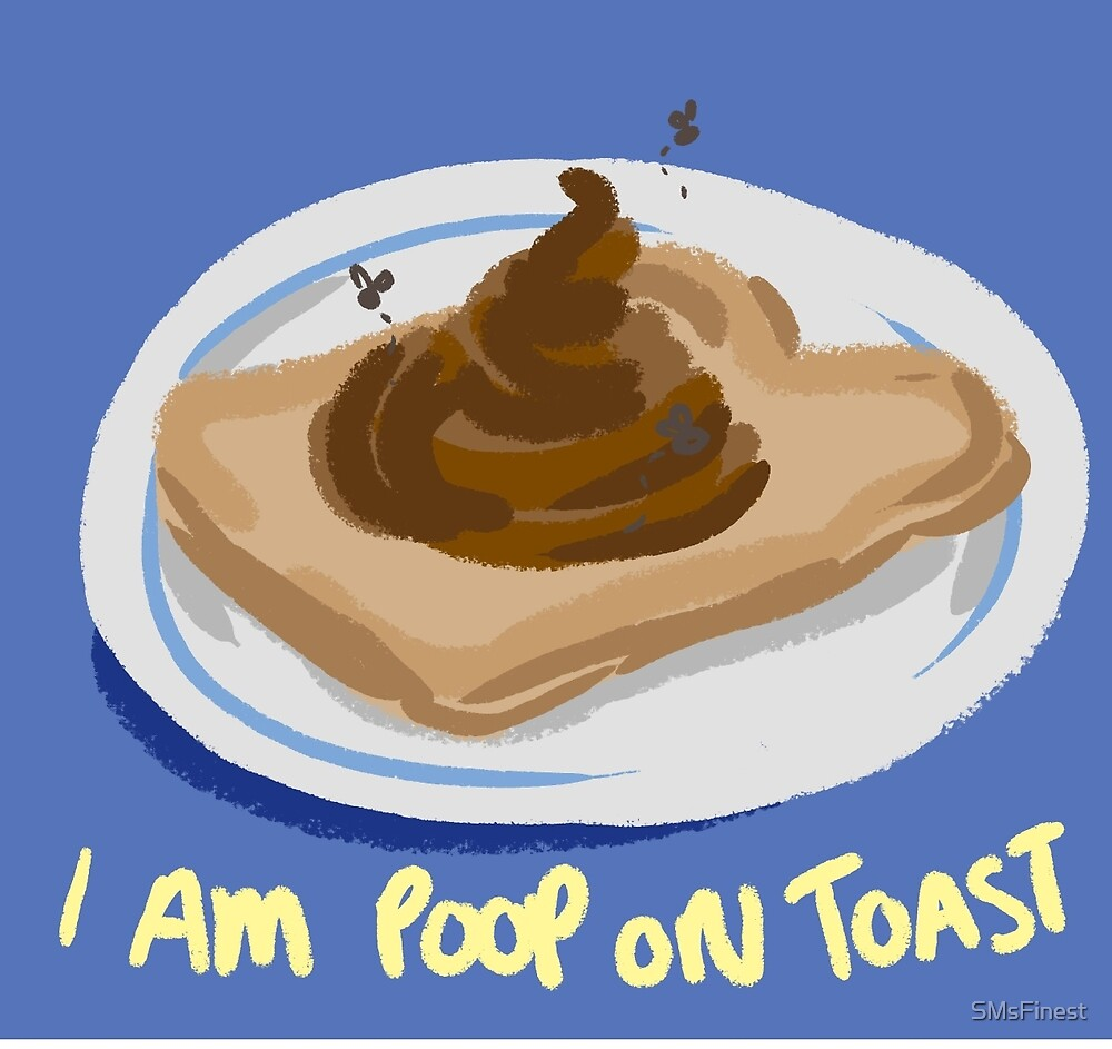 I Am Poop On Toast by SMsFinest