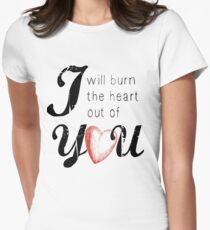 I will burn the heart out of you T-Shirt