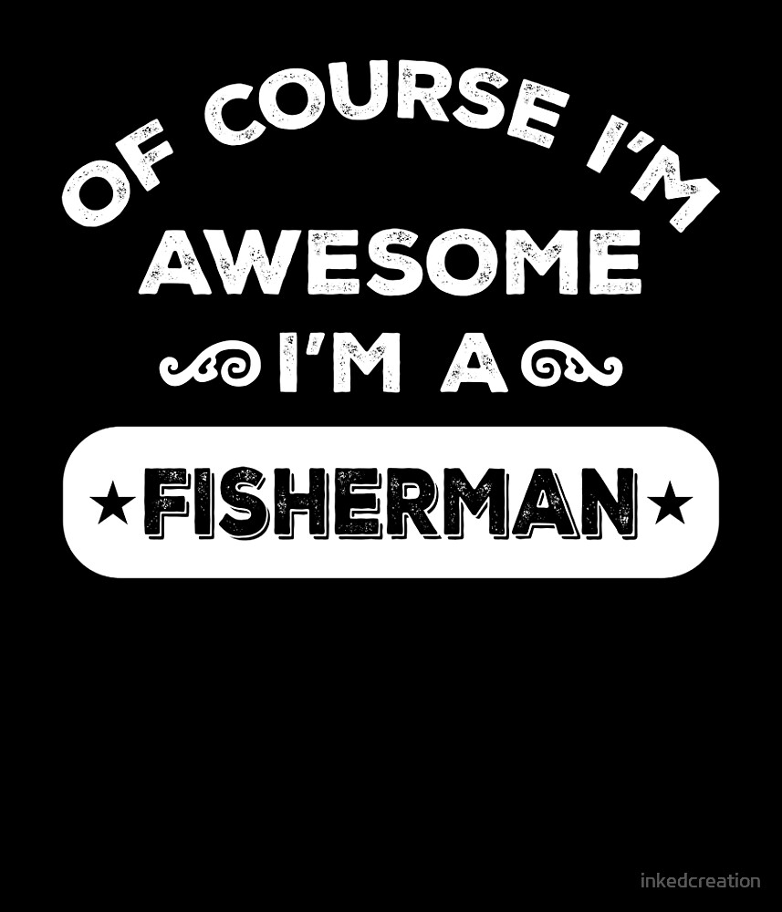 OF COURSE I'M AWESOME I'M A FISHERMAN by inkedcreation