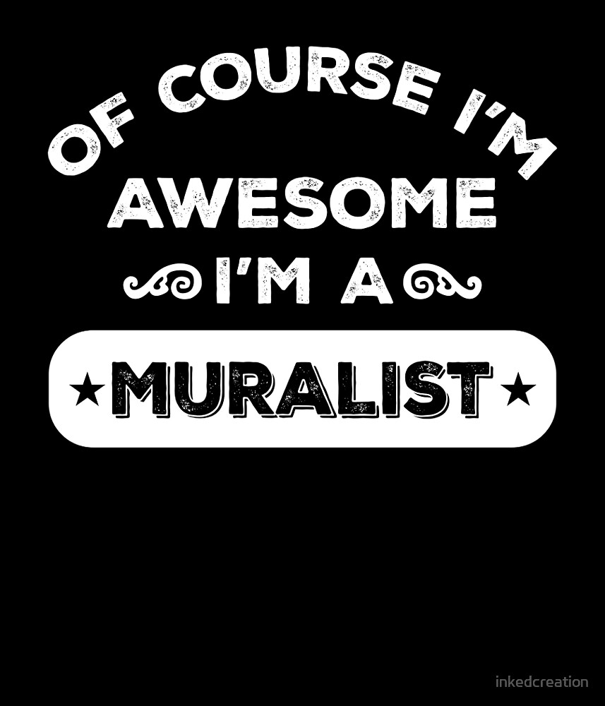 OF COURSE I'M AWESOME I'M A MURALIST by inkedcreation