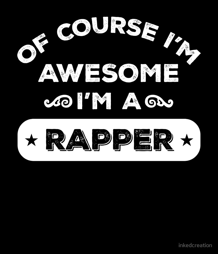 OF COURSE I'M AWESOME I'M A RAPPER by inkedcreation