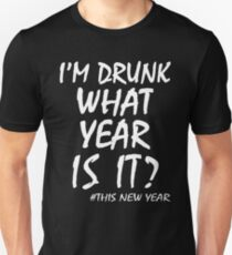 I'M DRUNK WHAT YEAR IS IT? THIS NEW YEAR T-Shirt
