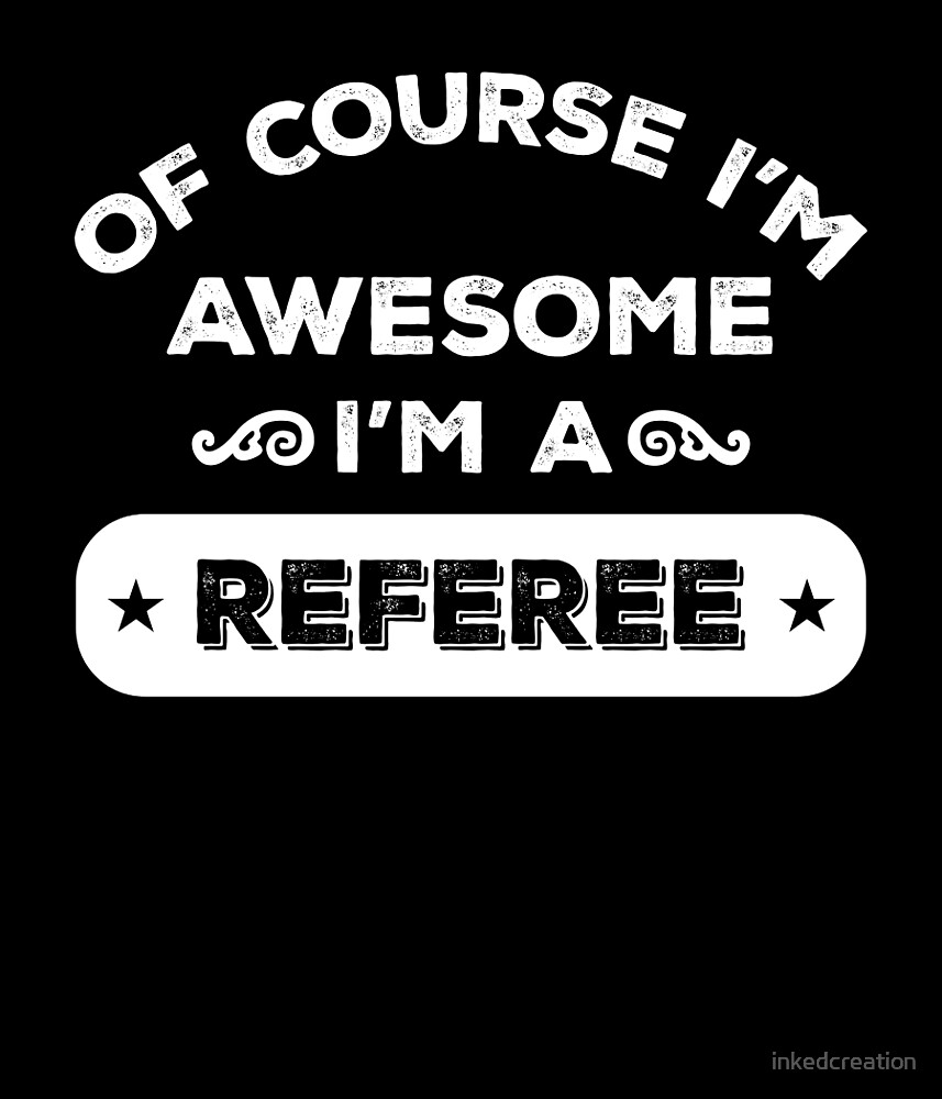 OF COURSE I'M AWESOME I'M A REFEREE by inkedcreation