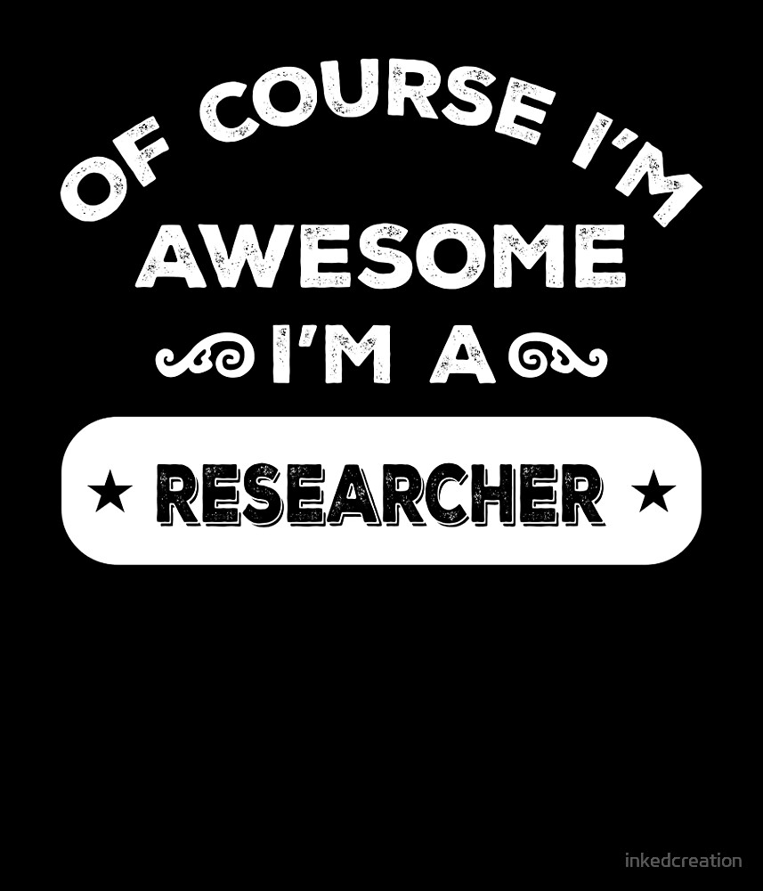 OF COURSE I'M AWESOME I'M A RESEARCHER by inkedcreation