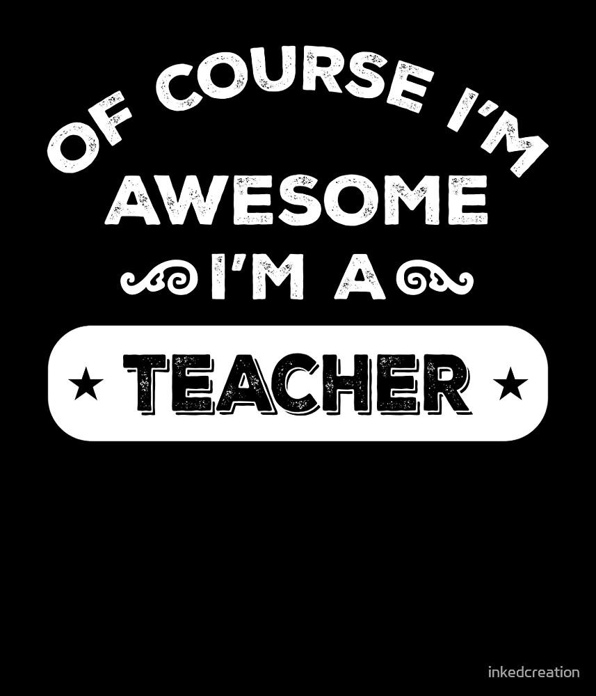 OF COURSE I'M AWESOME I'M A TEACHER by inkedcreation
