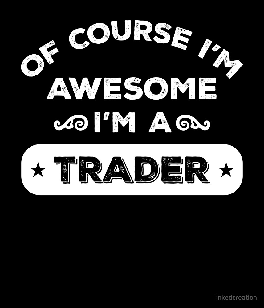 OF COURSE I'M AWESOME I'M A TRADER by inkedcreation