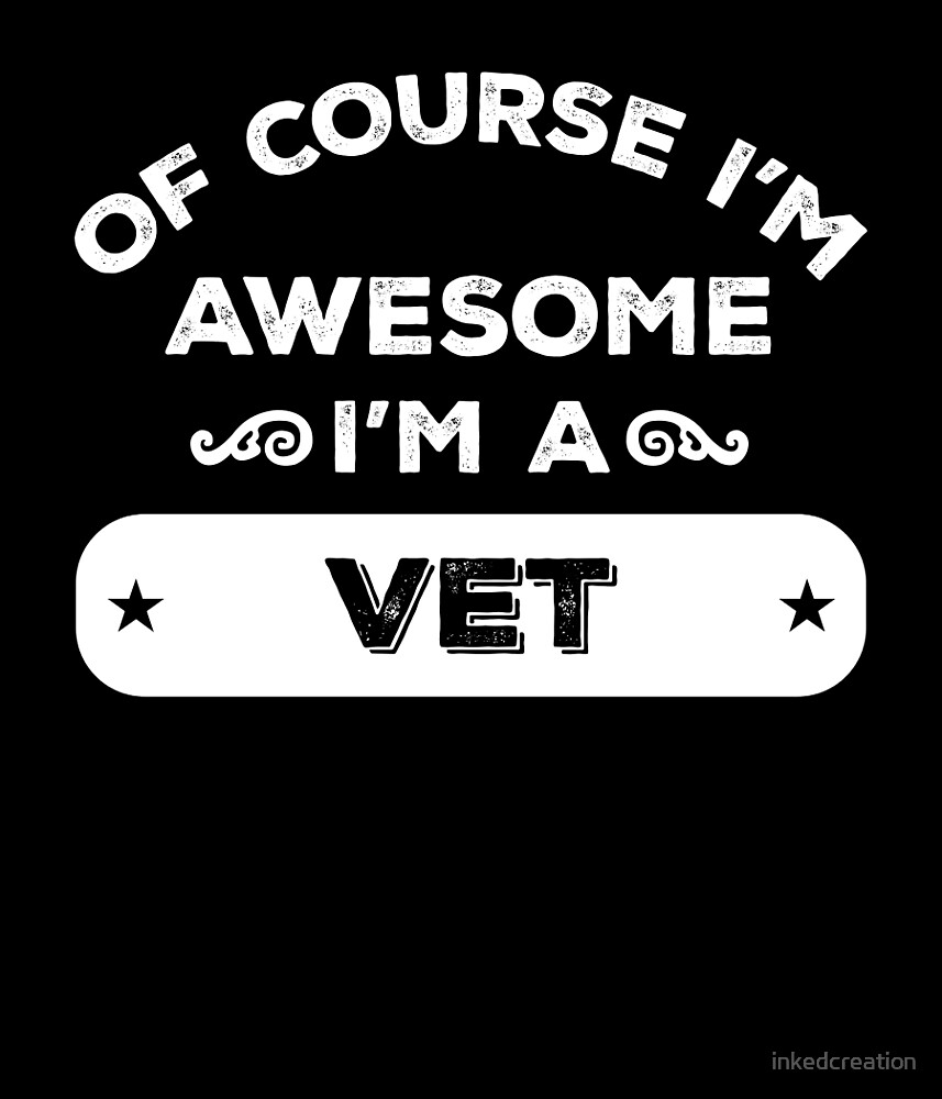 OF COURSE I'M AWESOME I'M A VET by inkedcreation