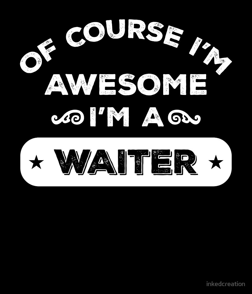 OF COURSE I'M AWESOME I'M A WAITER by inkedcreation