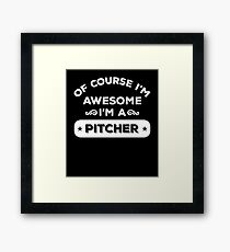 OF COURSE I'M AWESOME I'M A PITCHER Framed Print