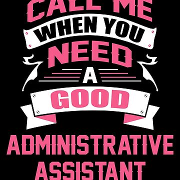 CALL ME WHEN YOU NEED A GOOD ADMINISTRATIVE ASSISTANT by inkedcreation