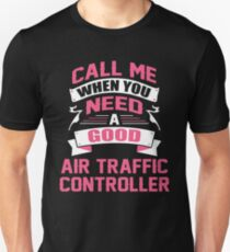 CALL ME WHEN YOU NEED A GOOD AIR TRAFFIC CONTROLLER Unisex T-Shirt