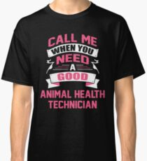 CALL ME WHEN YOU NEED A GOOD ANIMAL HEALTH TECHNICIAN Classic T-Shirt