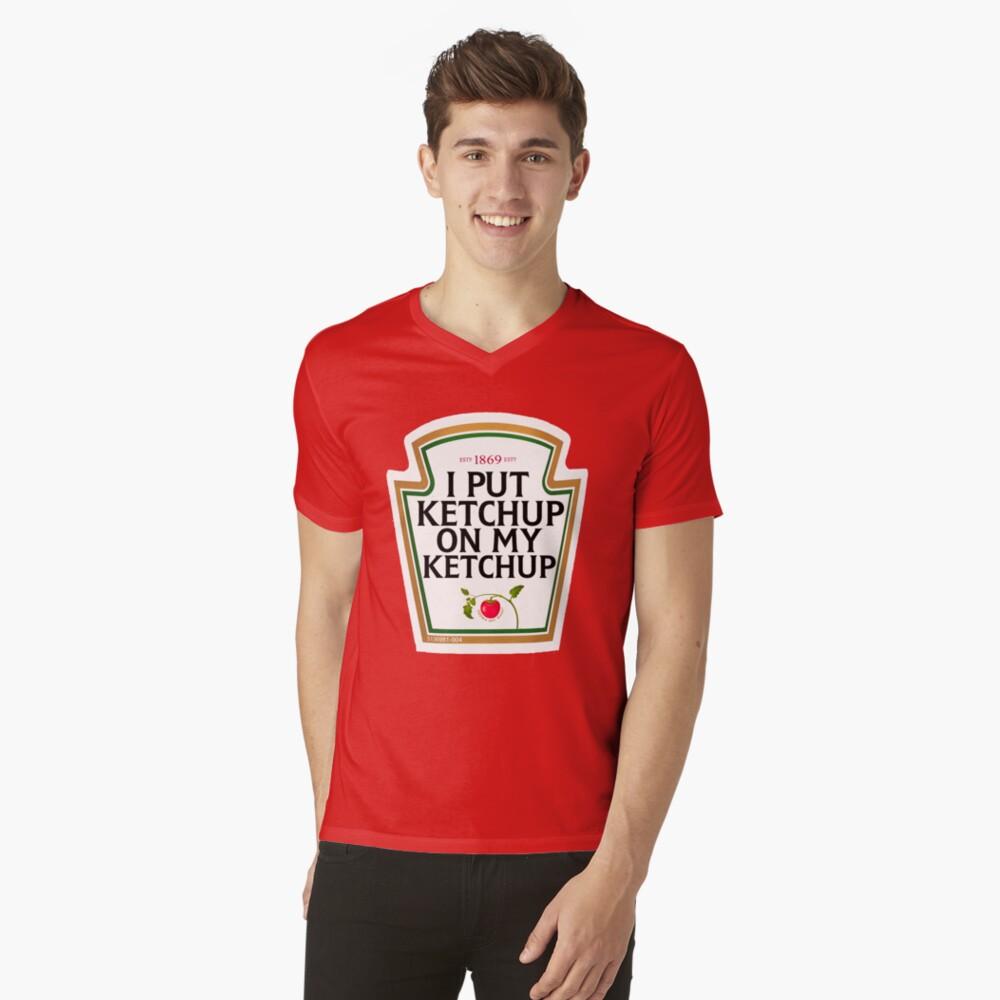 I put ketchup on my ketchup V-Neck T-Shirt