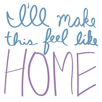 """I'll make this feel like HOME"" Lyric Design by tayrecky"
