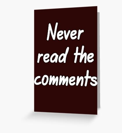 Never read the comments Greeting Card