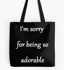 I'm sorry for being so adorable Tote Bag