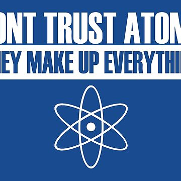 Don't trust atoms they make up everything by BenH4