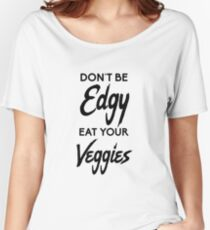 Don't Be Edgy, Eat Your Veggies Women's Relaxed Fit T-Shirt