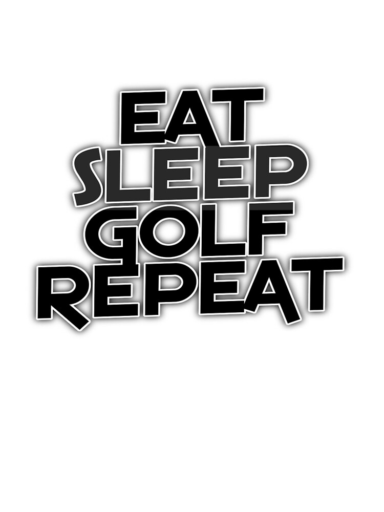 Eat Sleep Golf Repeat by RighteousOnix