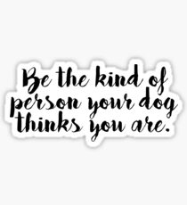 be the kind of person your dog thinks you are Sticker