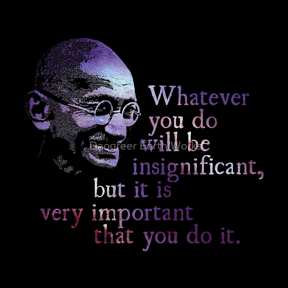 Whatever You Do - Mahatma Gandhi by Daogreer Earth Works