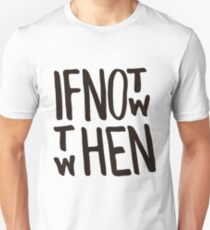 If not now then when Unisex T-Shirt