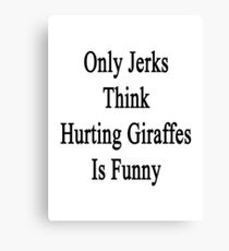 Only Jerks Think Hurting Giraffes Is Funny  Canvas Print