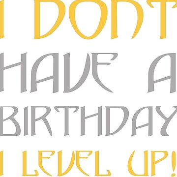 I don't have birthday, I level up! by joshbar