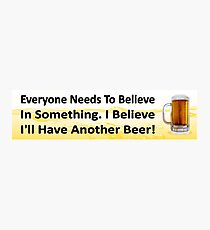 Funny beer drinking - believe I'll have another beer. Photographic Print