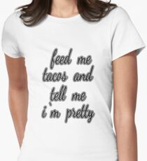 """""""Feed Me Tacos and Tell Me I'm Pretty."""" T-Shirt"""