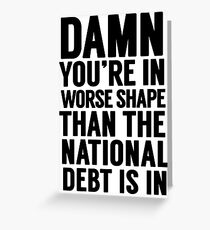 """Cabinet Battle 1- """"Damn, you're in worse shape than the national debt is in."""" Greeting Card"""
