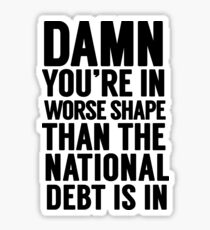 """Cabinet Battle 1- """"Damn, you're in worse shape than the national debt is in."""" Sticker"""