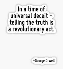In a time of universal deceit - telling the truth is a revolutionary act. Sticker