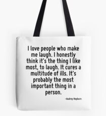 I love people who make me laugh. I honestly think it's the thing I like most, to laugh. It cures a multitude of ills. It's probably the most important thing in a person. Tote Bag