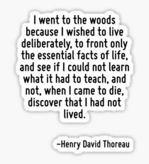 I went to the woods because I wished to live deliberately, to front only the essential facts of life, and see if I could not learn what it had to teach, and not, when I came to die, discover that I h Sticker