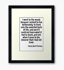 I went to the woods because I wished to live deliberately, to front only the essential facts of life, and see if I could not learn what it had to teach, and not, when I came to die, discover that I h Framed Print