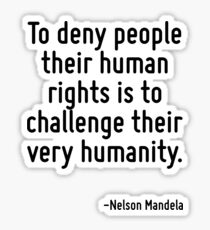 To deny people their human rights is to challenge their very humanity. Sticker
